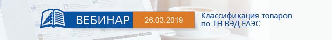 Вебинар «Классификация товаров по ТН ВЭД ЕАЭС» 26 марта 2019