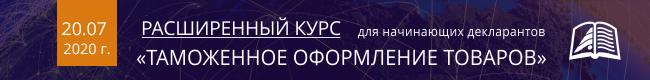 Расширенный курс для начинающих декларантов 20.07.2020