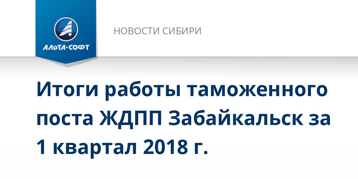 Итоги работы таможенного поста ЖДПП Забайкальск за 1 квартал 2018 г.