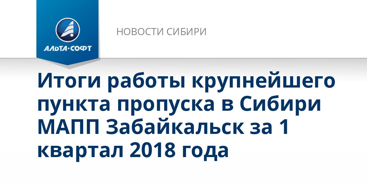 Итоги работы крупнейшего пункта пропуска в Сибири МАПП Забайкальск за 1 квартал 2018 года
