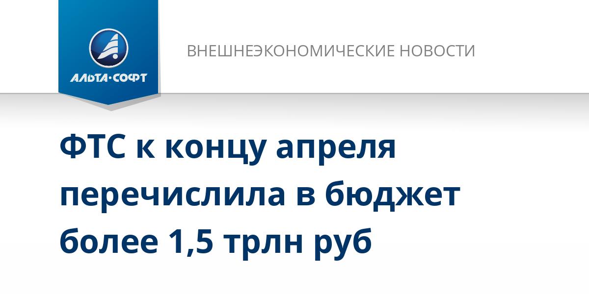 ФТС к концу апреля перечислила в бюджет более 1,5 трлн руб