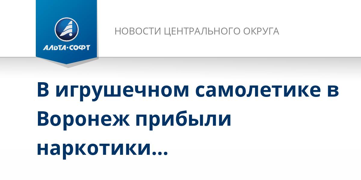 В игрушечном самолетике в Воронеж прибыли наркотики…