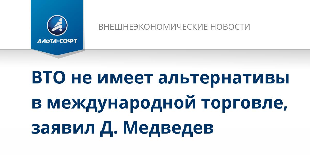 ВТО не имеет альтернативы в международной торговле, заявил Д. Медведев
