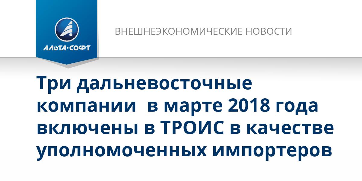 Три дальневосточные компании  в марте 2018 года включены в ТРОИС в качестве уполномоченных импортеров