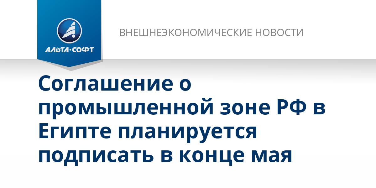 Соглашение о промышленной зоне РФ в Египте планируется подписать в конце мая