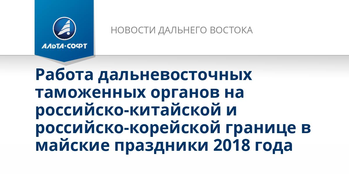 Работа дальневосточных таможенных органов на российско-китайской и российско-корейской границе в майские праздники 2018 года