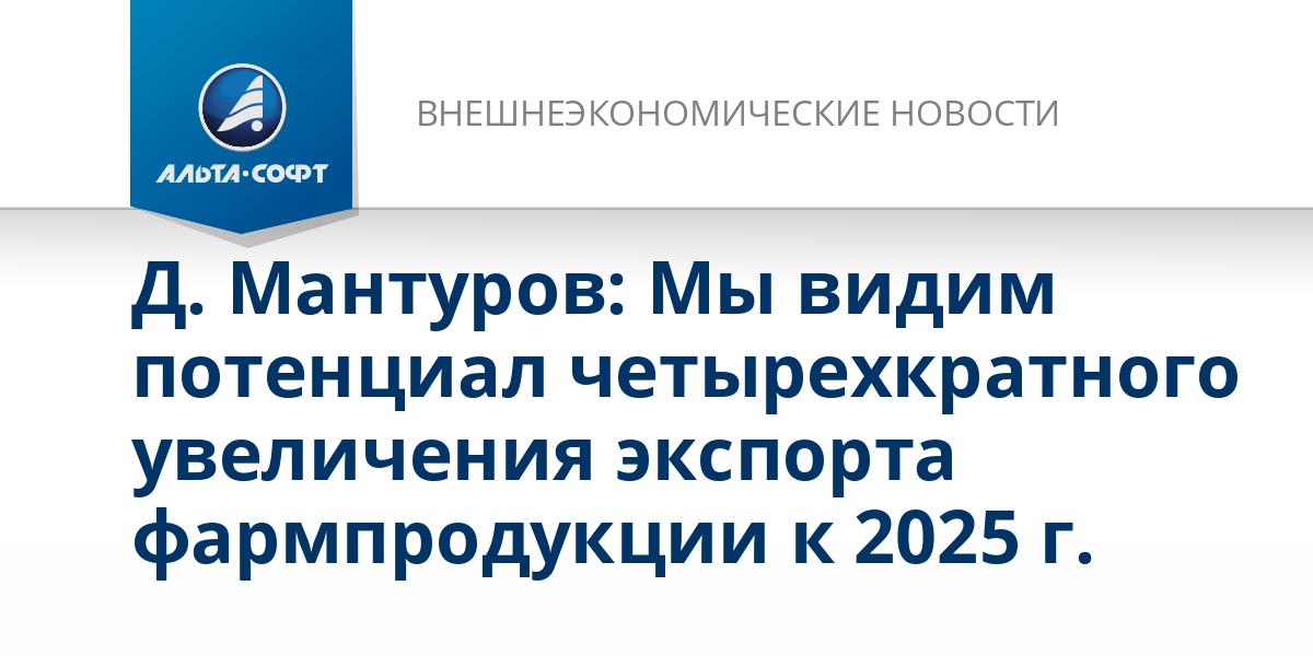 Д. Мантуров: Мы видим потенциал четырехкратного увеличения экспорта фармпродукции к 2025 г.