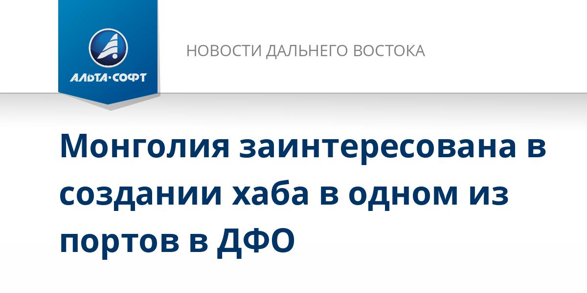 Монголия заинтересована в создании хаба в одном из портов в ДФО