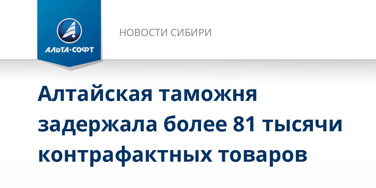 Алтайская таможня задержала более 81 тысячи контрафактных товаров