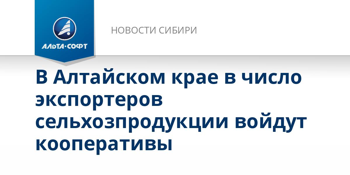 В Алтайском крае в число экспортеров сельхозпродукции войдут кооперативы