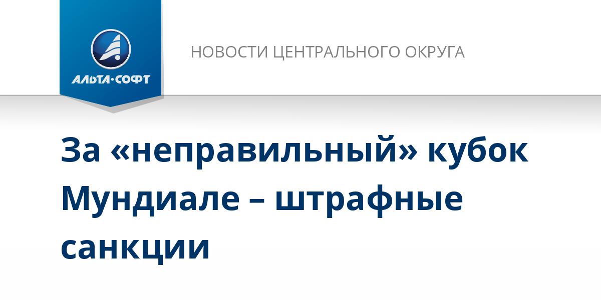 За «неправильный» кубок Мундиале – штрафные санкции