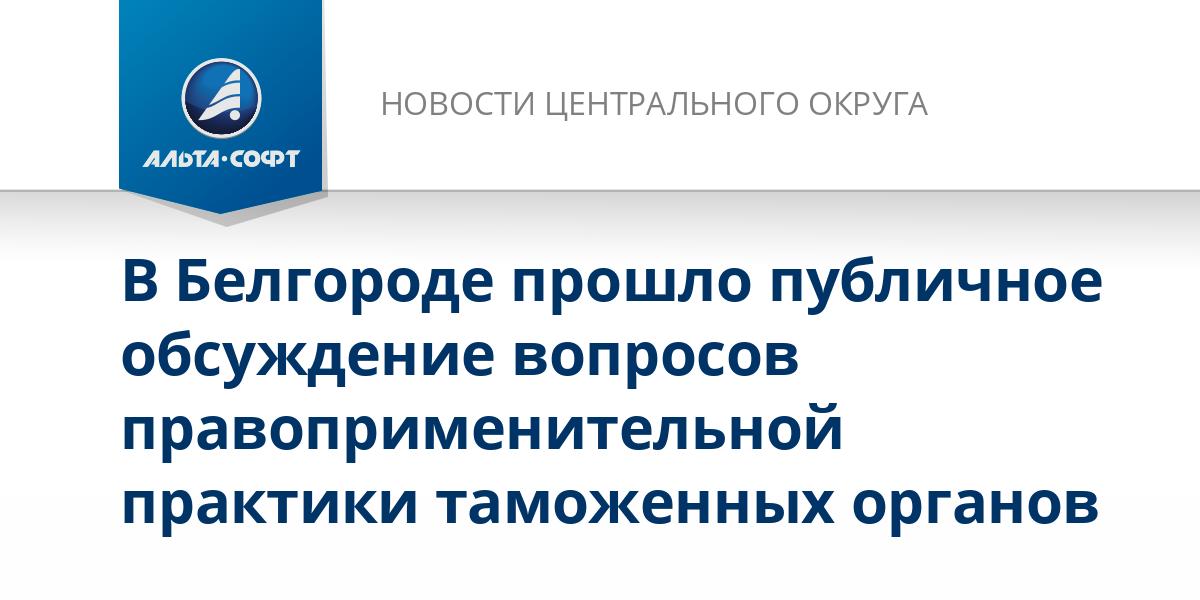 В Белгороде прошло публичное обсуждение вопросов правоприменительной практики таможенных органов