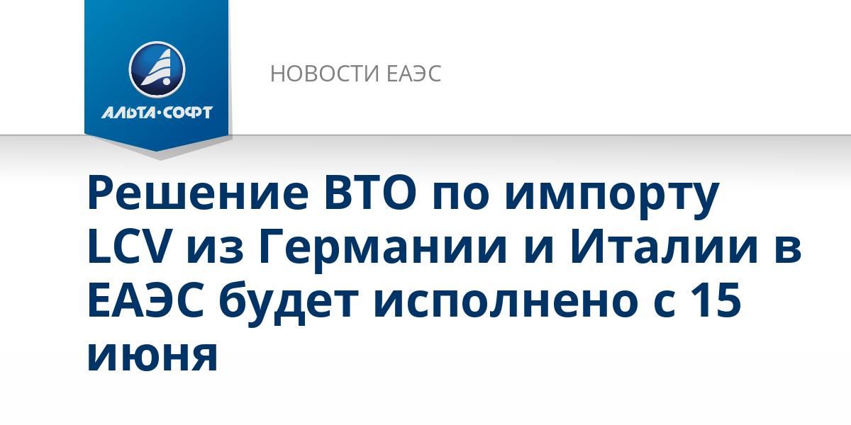 Решение ВТО по импорту LCV из Германии и Италии в ЕАЭС будет исполнено с 15 июня