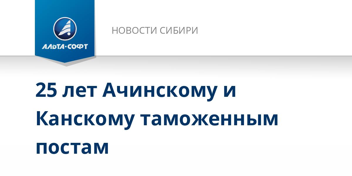 25 лет Ачинскому и Канскому таможенным постам