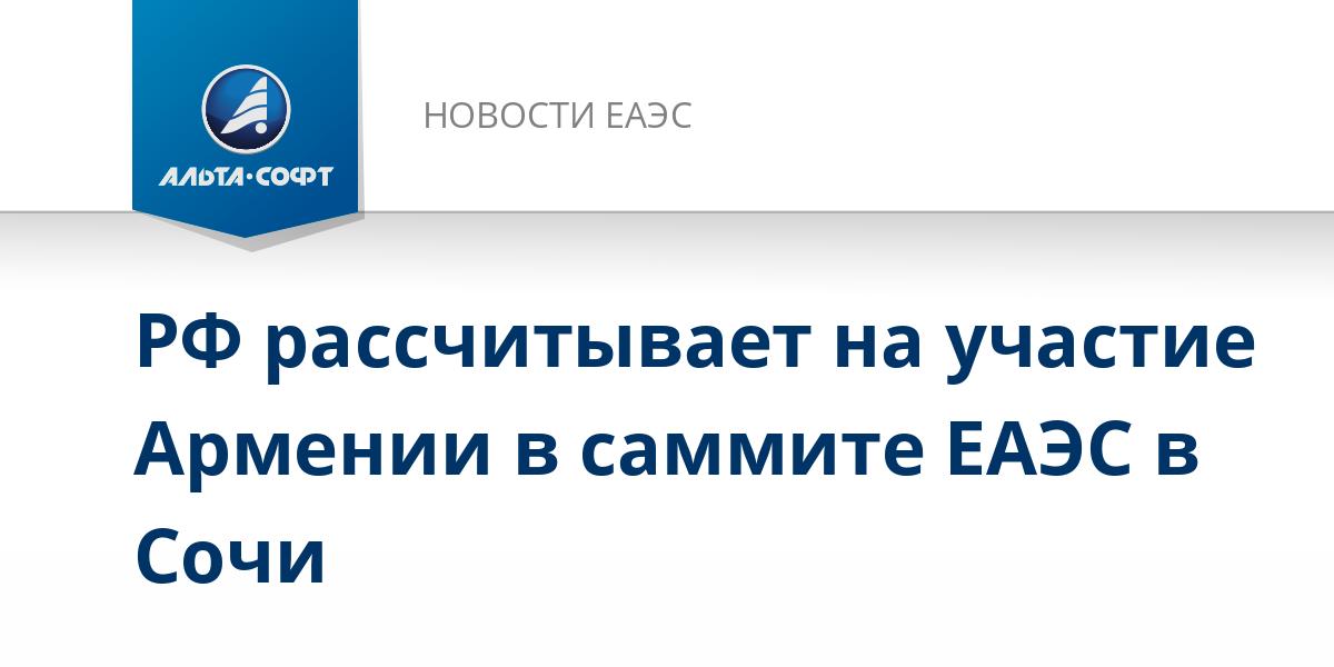 РФ рассчитывает на участие Армении в саммите ЕАЭС в Сочи