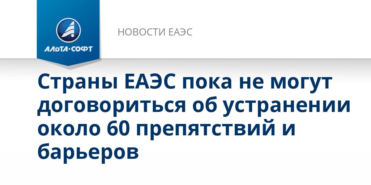 Страны ЕАЭС пока не могут договориться об устранении около 60 препятствий и барьеров