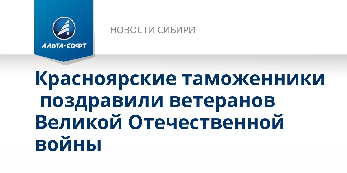 Красноярские таможенники  поздравили ветеранов Великой Отечественной войны