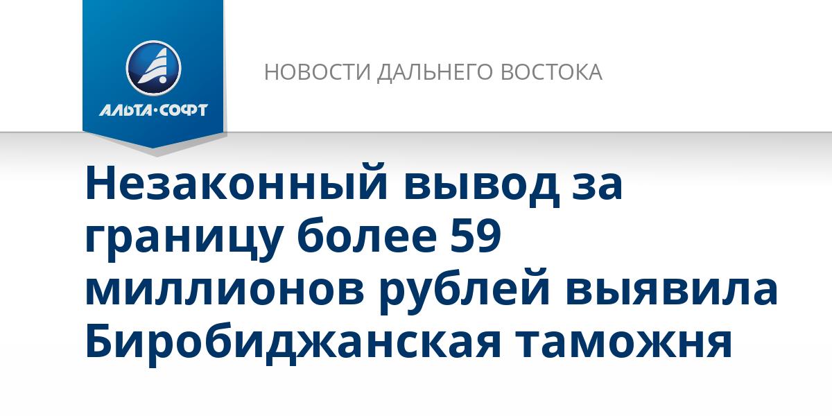 Незаконный вывод за границу более 59 миллионов рублей выявила Биробиджанская таможня