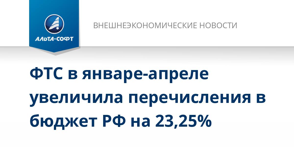 ФТС в январе-апреле увеличила перечисления в бюджет РФ на 23,25%
