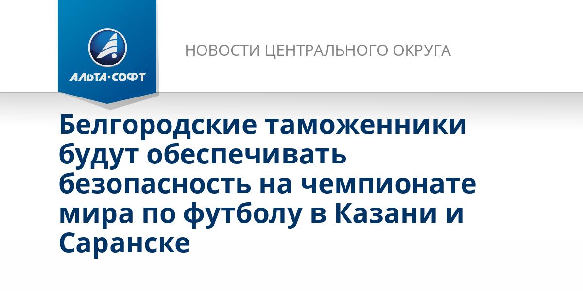 Белгородские таможенники будут обеспечивать безопасность на чемпионате мира по футболу в Казани и Саранске
