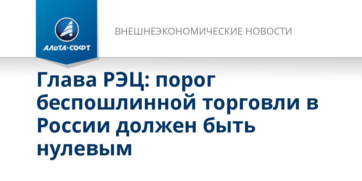 Глава РЭЦ: порог беспошлинной торговли в России должен быть нулевым