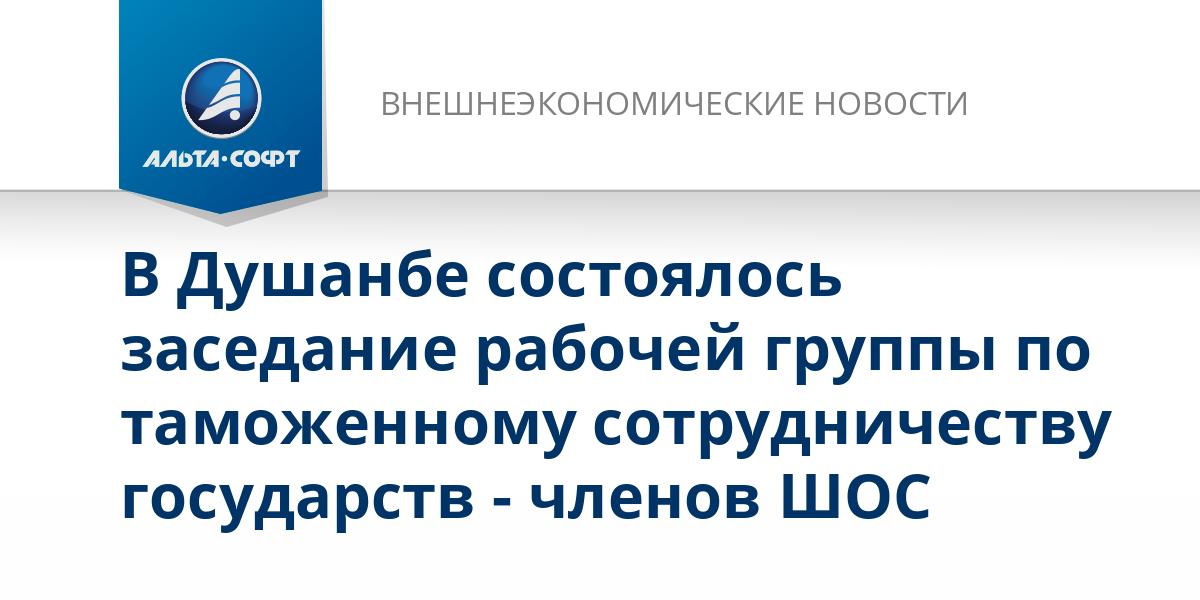 В Душанбе состоялось заседание рабочей группы по таможенному сотрудничеству государств - членов ШОС