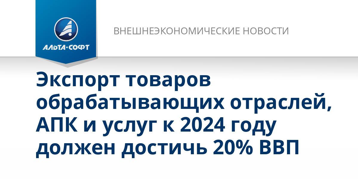 Экспорт товаров обрабатывающих отраслей, АПК и услуг к 2024 году должен достичь 20% ВВП