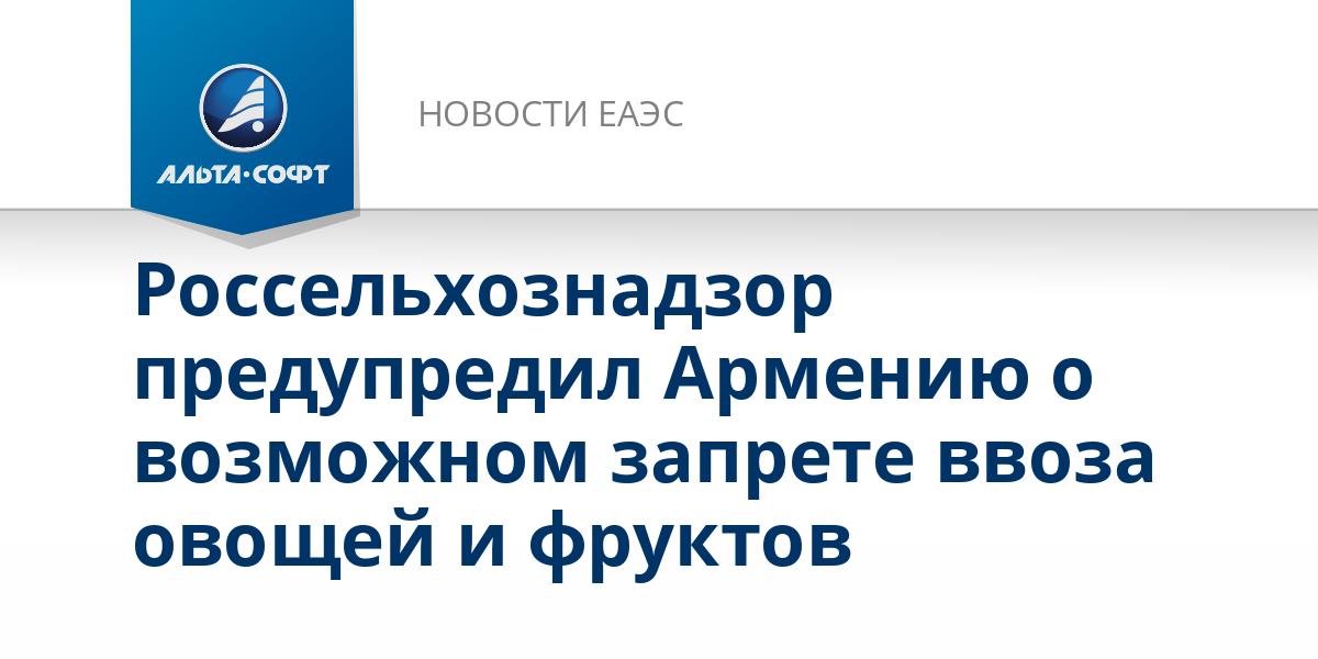Россельхознадзор предупредил Армению о возможном запрете ввоза овощей и фруктов