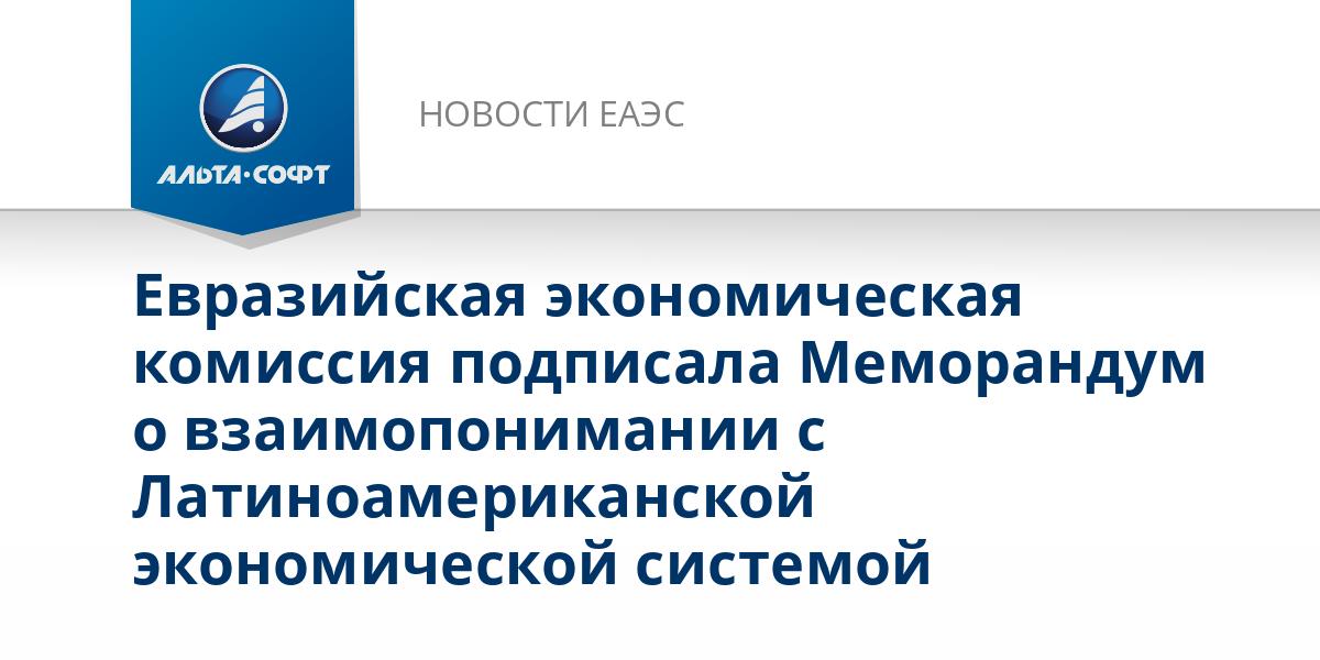 Евразийская экономическая комиссия подписала Меморандум о взаимопонимании с Латиноамериканской экономической системой