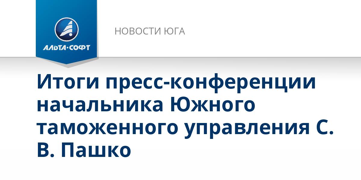 Итоги пресс-конференции начальника Южного таможенного управления С. В. Пашко