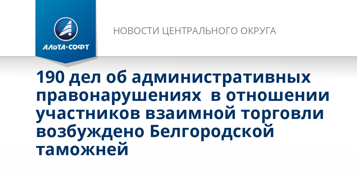 190 дел об административных правонарушениях  в отношении участников взаимной торговли возбуждено Белгородской таможней