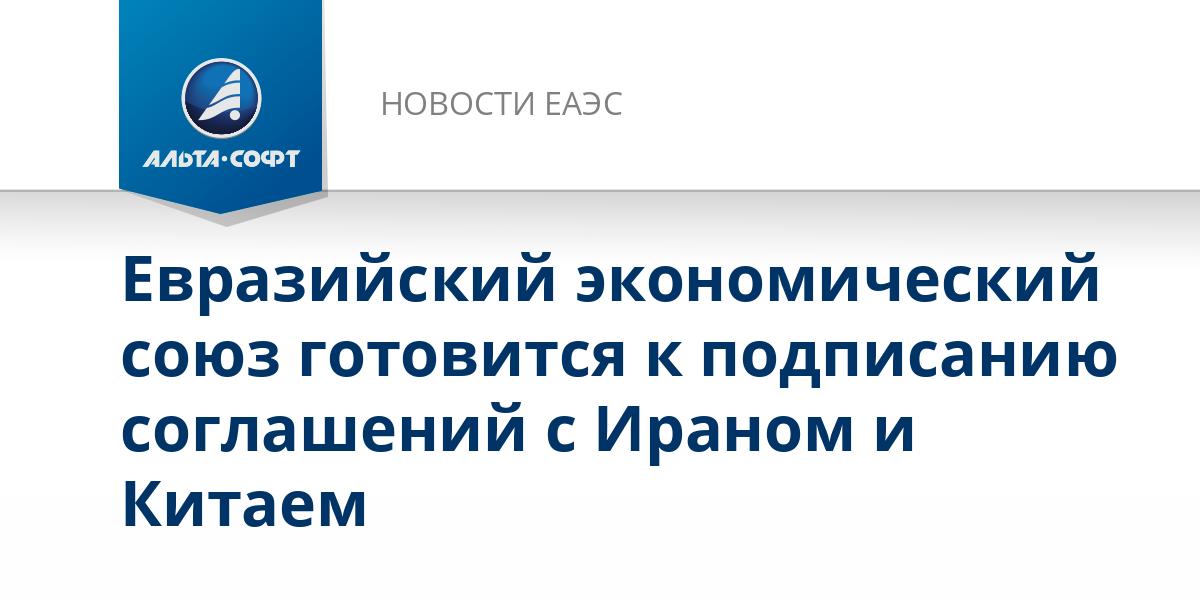 Евразийский экономический союз готовится к подписанию соглашений с Ираном и Китаем