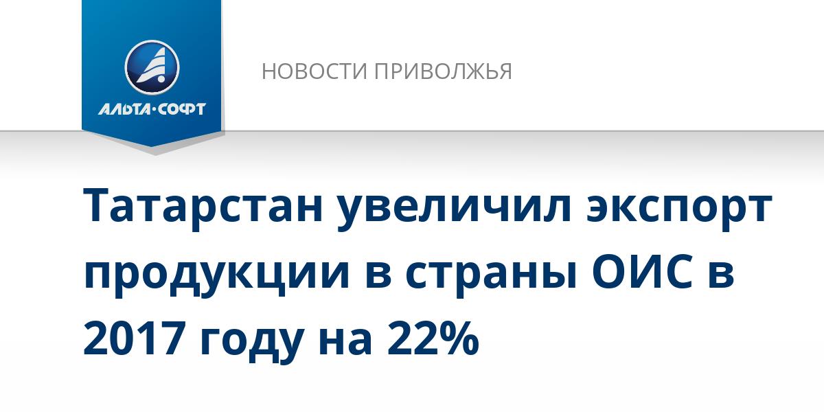 Татарстан увеличил экспорт продукции в страны ОИС в 2017 году на 22%