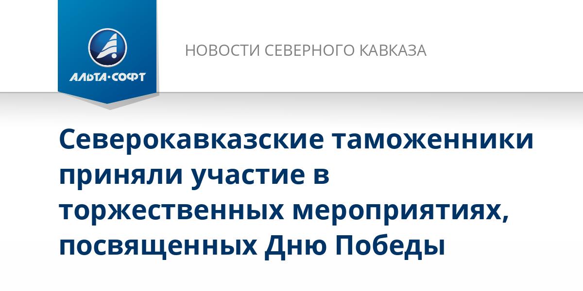 Северокавказские таможенники приняли участие в торжественных мероприятиях, посвященных Дню Победы