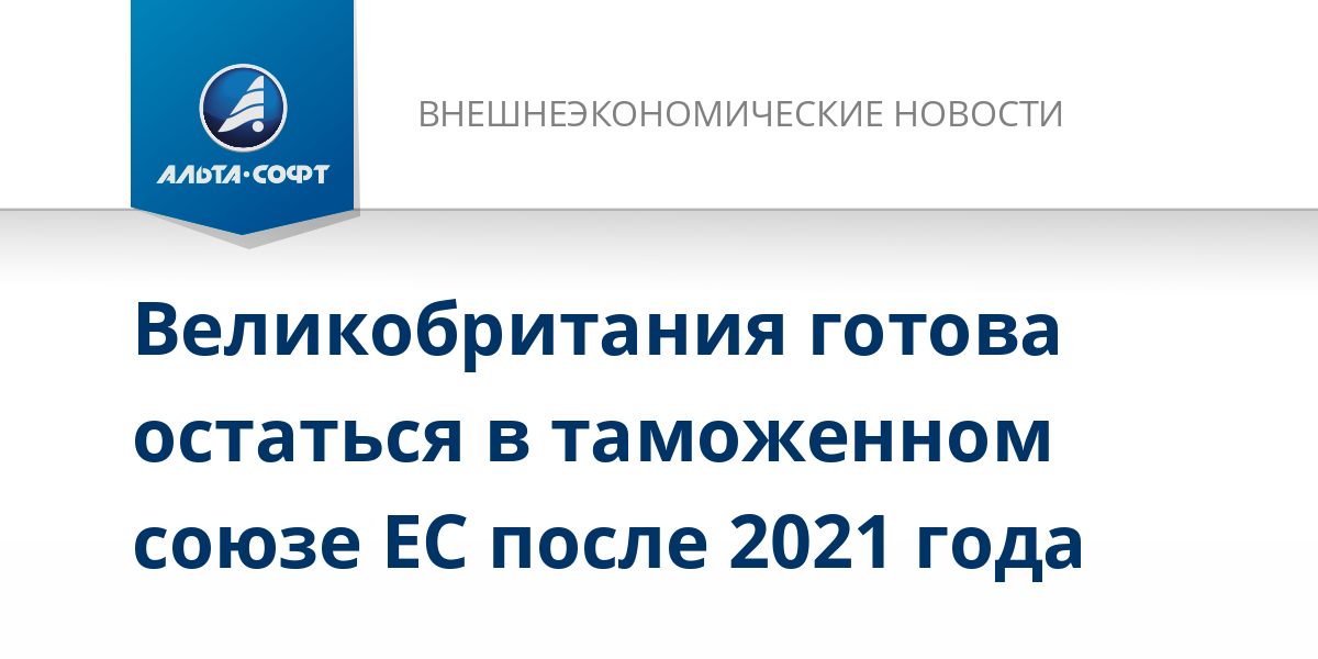 Великобритания готова остаться в таможенном союзе ЕС после 2021 года