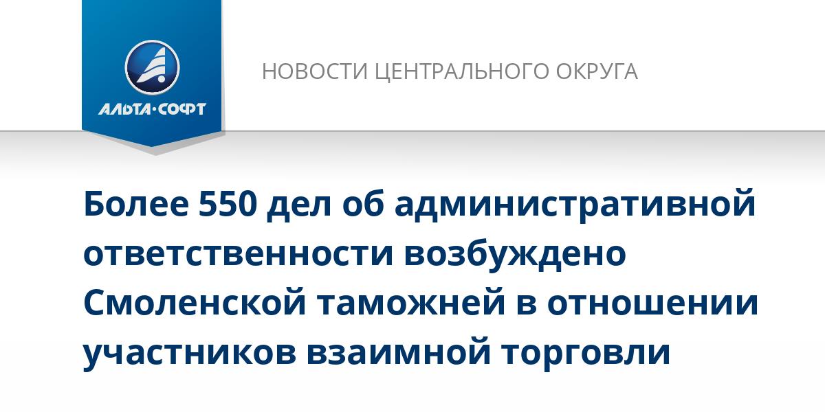 Более 550 дел об административной ответственности возбуждено Смоленской таможней в отношении участников взаимной торговли