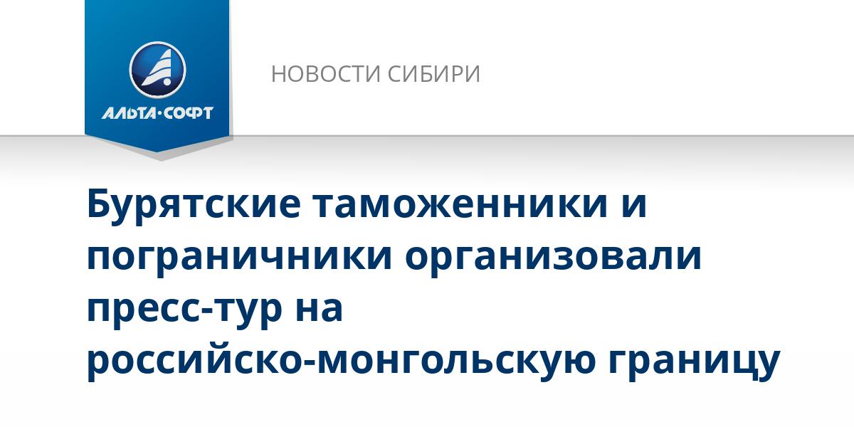 Бурятские таможенники и пограничники организовали пресс-тур на российско-монгольскую границу