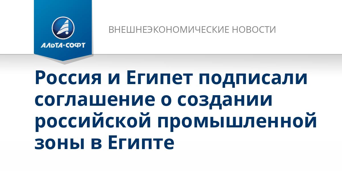 Россия и Египет подписали соглашение о создании российской промышленной зоны в Египте