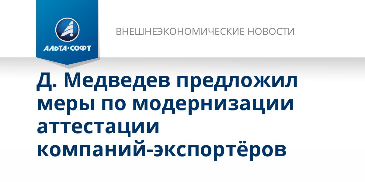 Д. Медведев предложил меры по модернизации аттестации компаний-экспортёров
