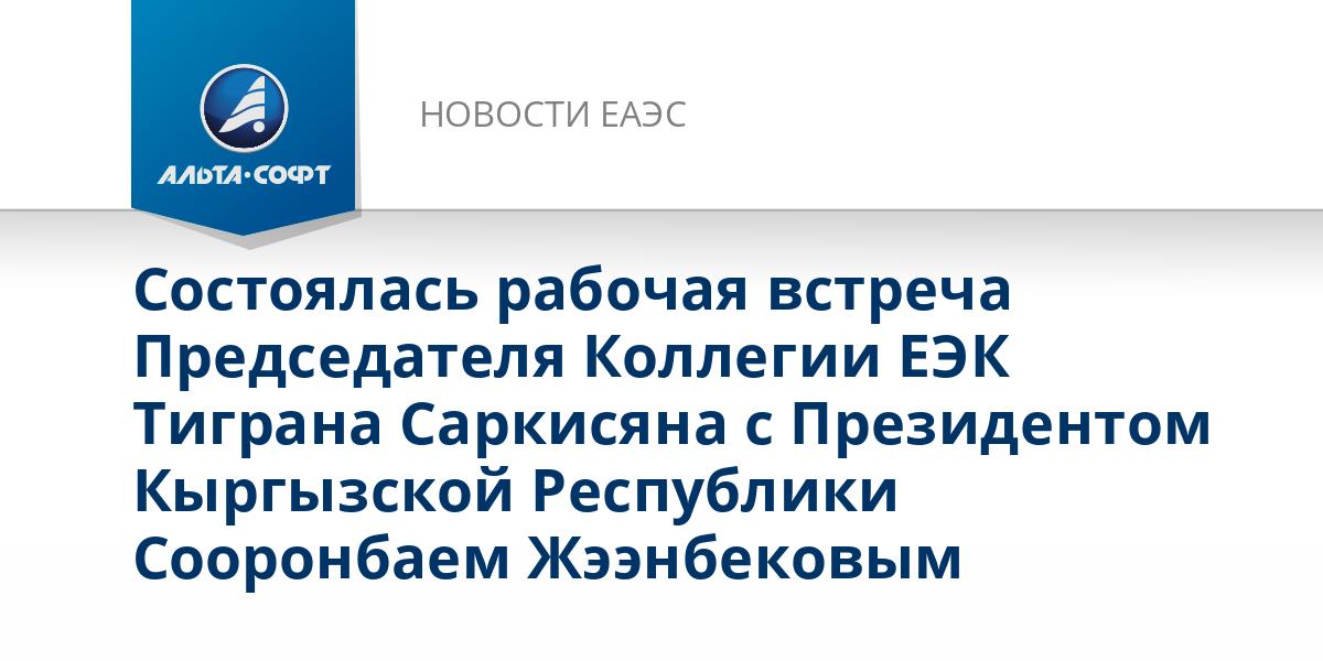 Состоялась рабочая встреча Председателя Коллегии ЕЭК Тиграна Саркисяна с Президентом Кыргызской Республики Сооронбаем Жээнбековым