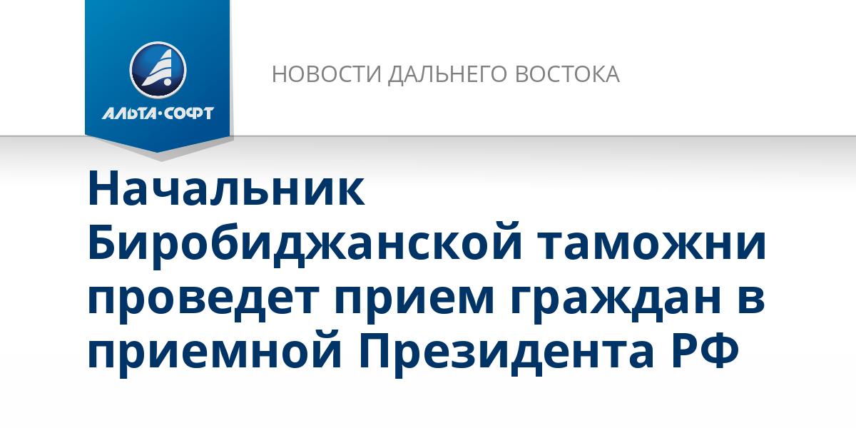 Начальник Биробиджанской таможни проведет прием граждан в приемной Президента РФ