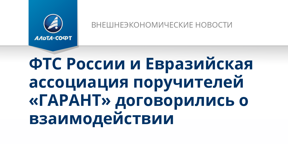 ФТС России и Евразийская ассоциация поручителей «ГАРАНТ» договорились о взаимодействии