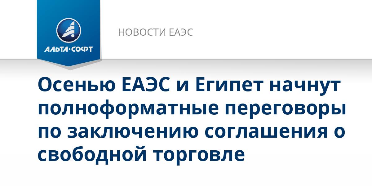 Осенью ЕАЭС и Египет начнут полноформатные переговоры по заключению соглашения о свободной торговле