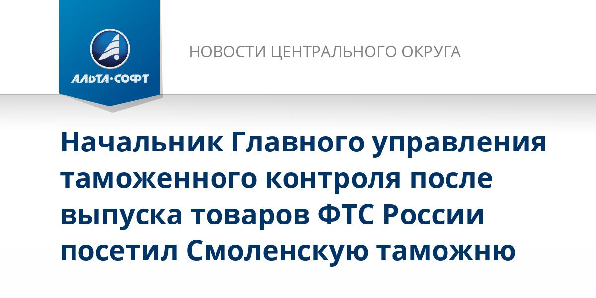 Начальник Главного управления таможенного контроля после выпуска товаров ФТС России посетил Смоленскую таможню
