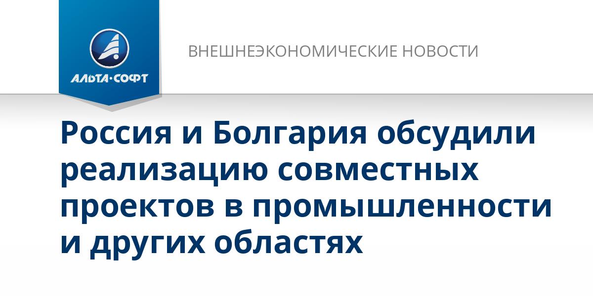 Россия и Болгария обсудили реализацию совместных проектов в промышленности и других областях