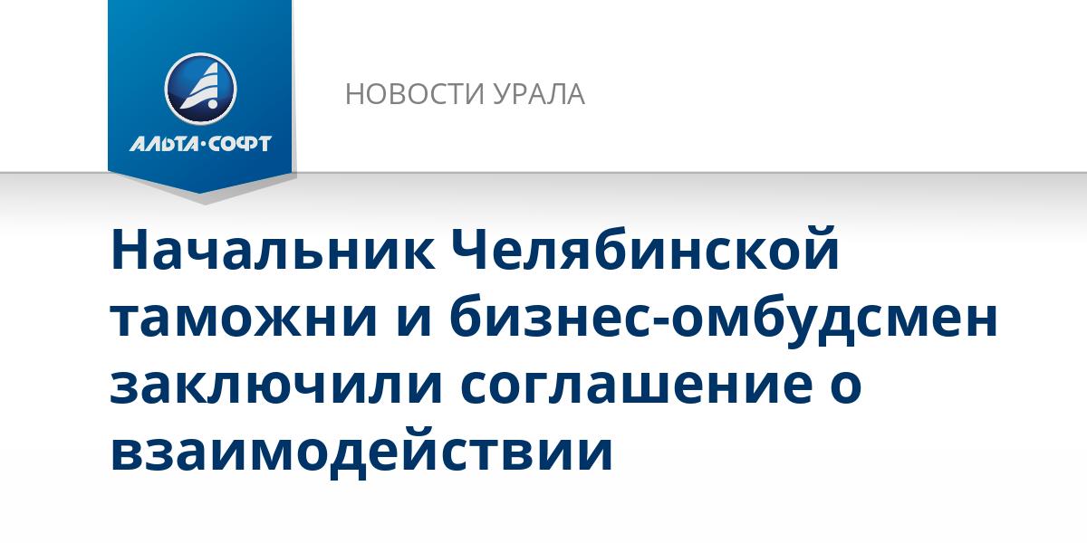 Начальник Челябинской таможни и бизнес-омбудсмен заключили соглашение о взаимодействии