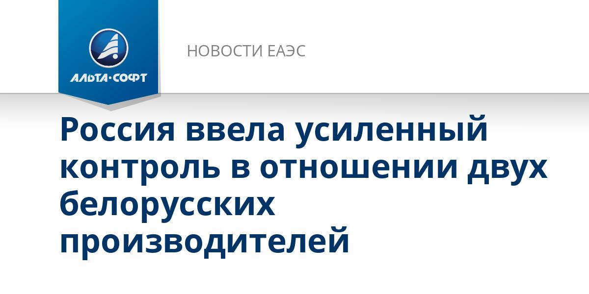 Россия ввела усиленный контроль в отношении двух белорусских производителей