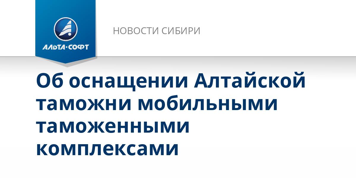 Об оснащении Алтайской таможни мобильными таможенными комплексами