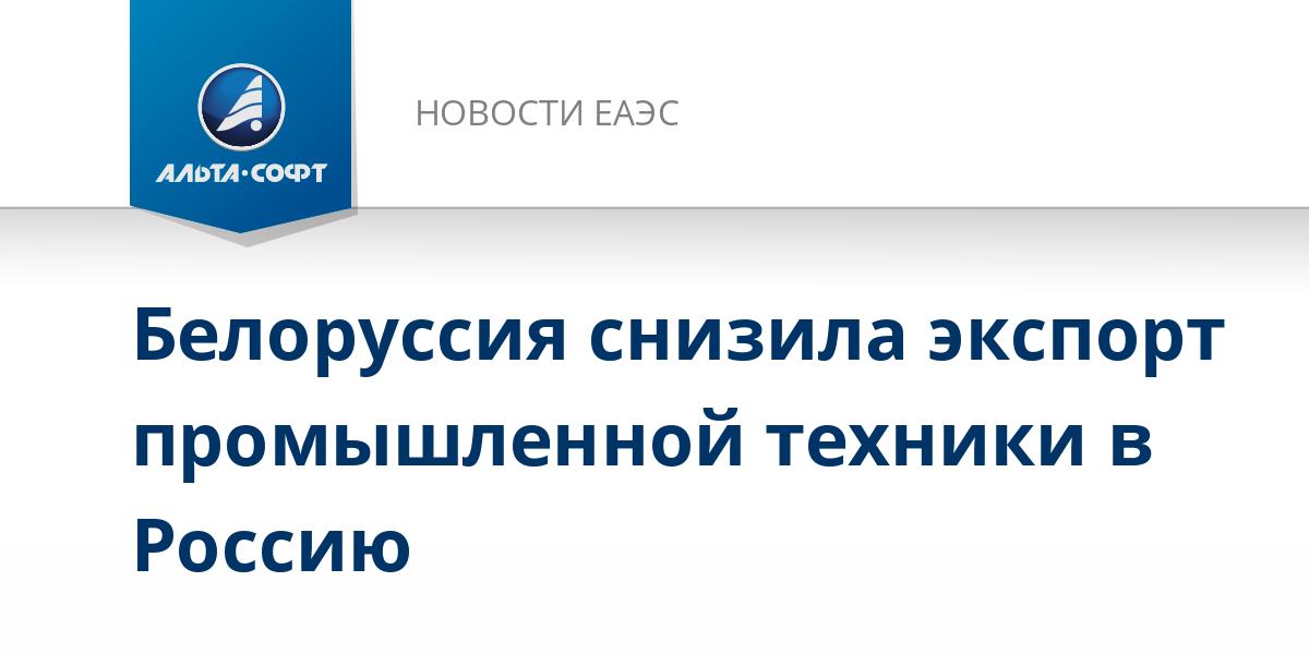 Белоруссия снизила экспорт промышленной техники в Россию