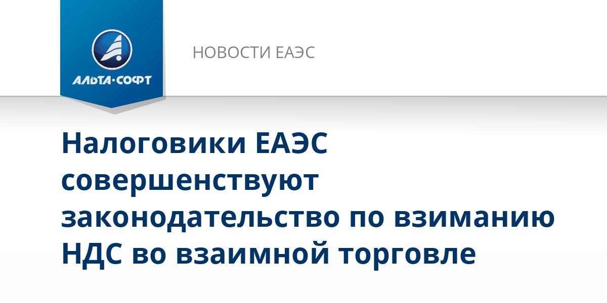 Налоговики ЕАЭС совершенствуют законодательство по взиманию НДС во взаимной торговле